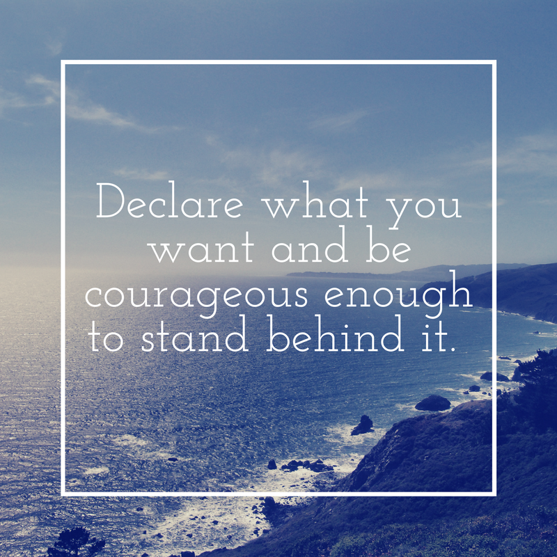 Declare what you want and be courageous enough to stand behind it