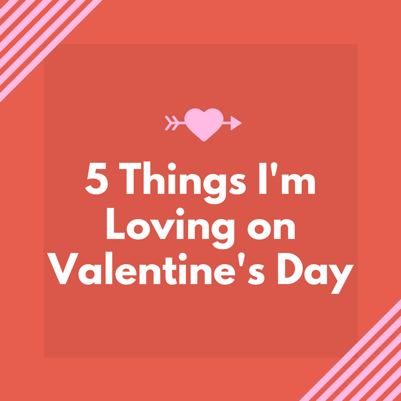 5 Things I'm Loving on Valentine's Day