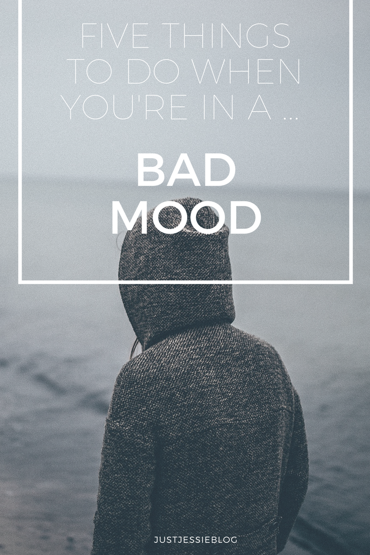 FIVE THINGS TO DO WHEN YOU'RE IN A BAD MOOD