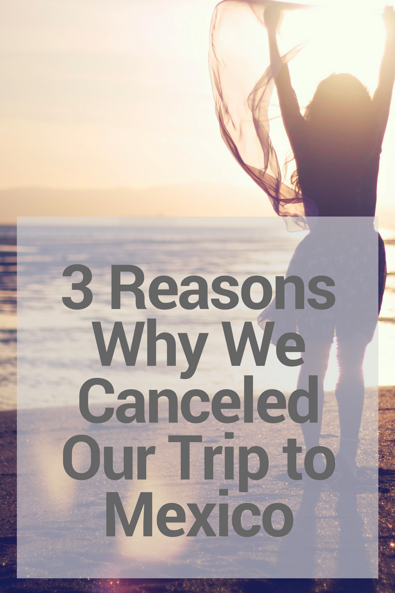 Here are the 3 reasons why we canceled our trip to Mexico - and we're super happy about it!